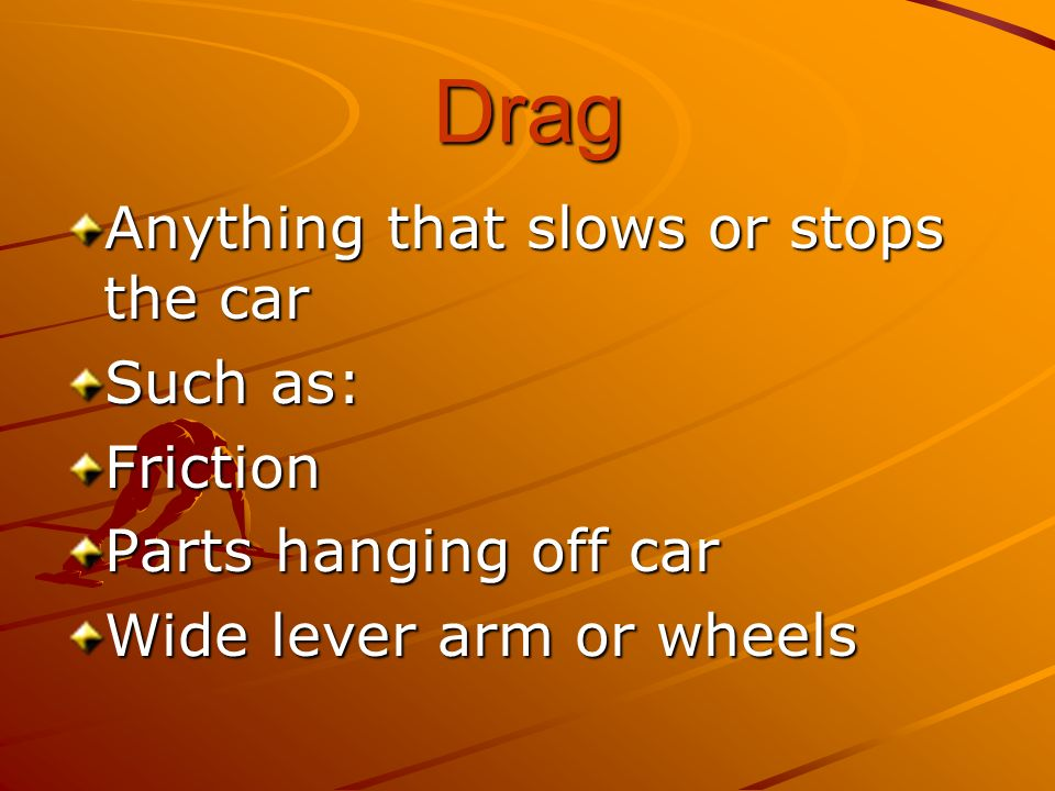 Drag Anything that slows or stops the car Such as: Friction Parts hanging off car Wide lever arm or wheels