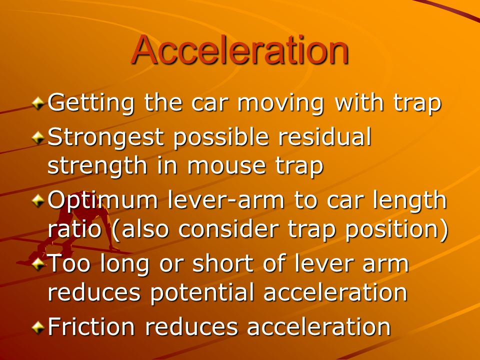 Acceleration Getting the car moving with trap Strongest possible residual strength in mouse trap Optimum lever-arm to car length ratio (also consider