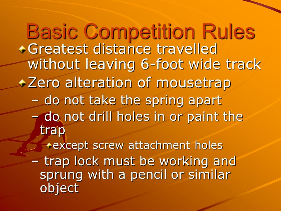 Basic Competition Rules Greatest distance travelled without leaving 6-foot wide track Zero alteration of mousetrap – do not take the spring apart – do