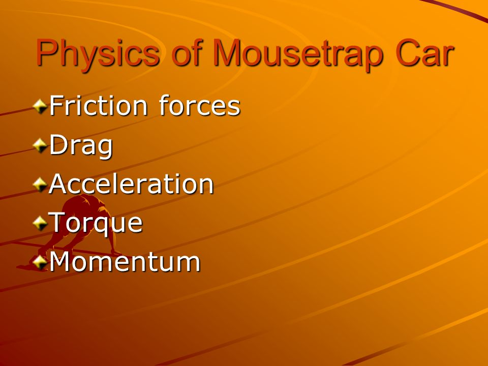 Physics of Mousetrap Car Friction forces DragAccelerationTorqueMomentum