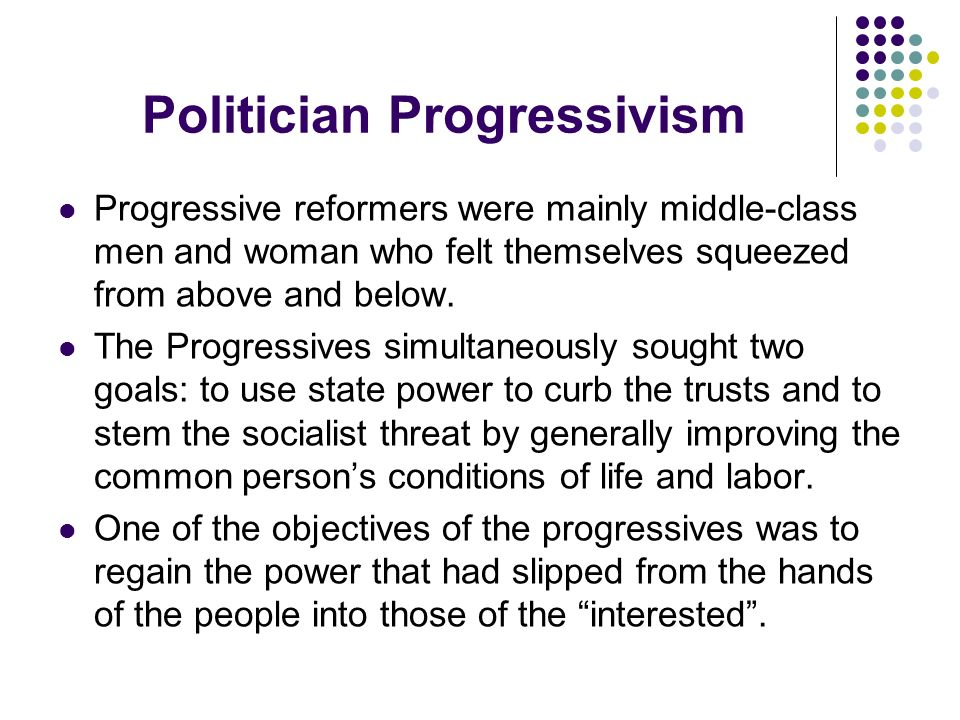 Politician Progressivism Progressive reformers were mainly middle-class men and woman who felt themselves squeezed from above and below. The Progressi