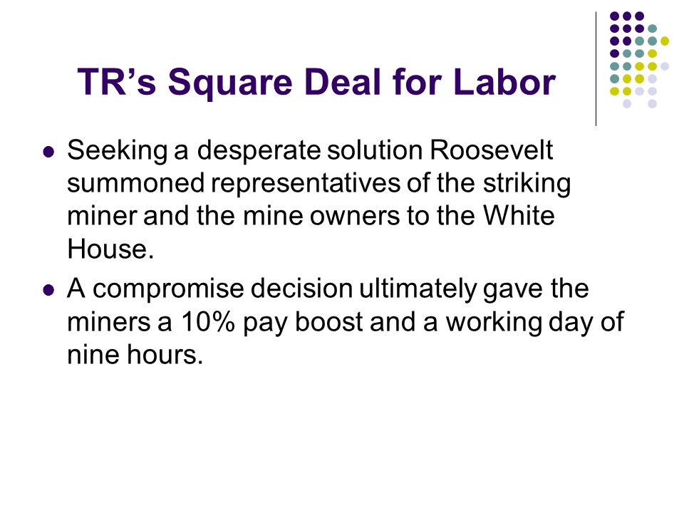 TRs Square Deal for Labor Seeking a desperate solution Roosevelt summoned representatives of the striking miner and the mine owners to the White House