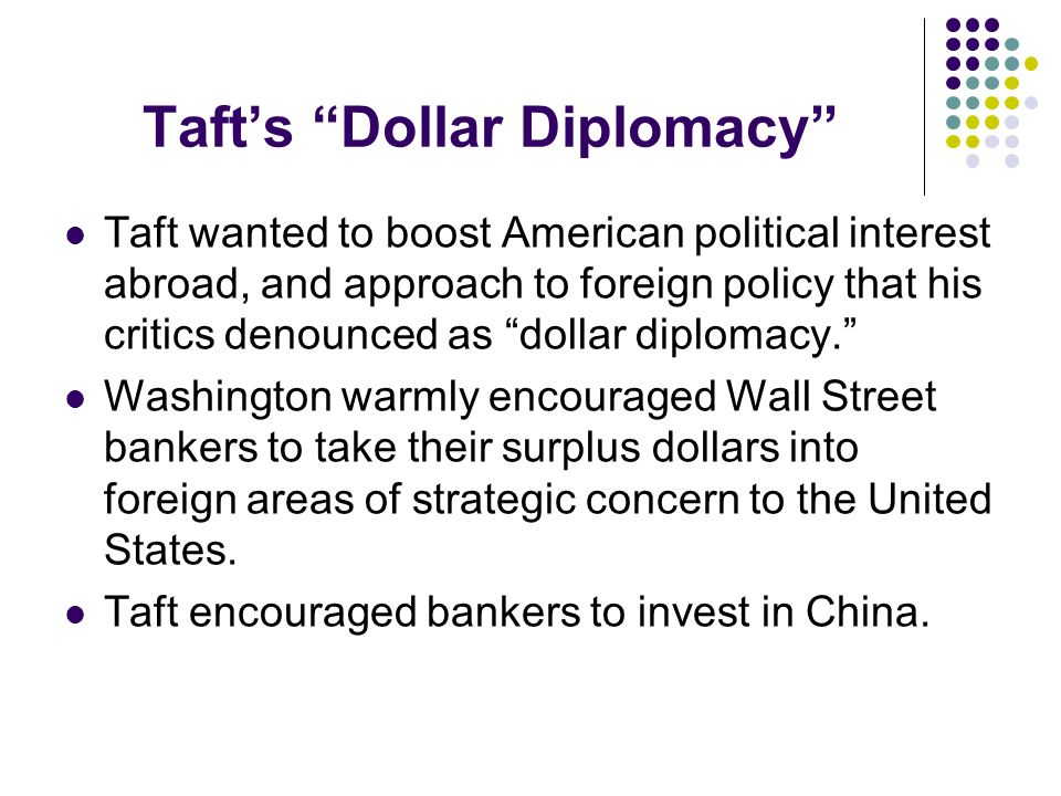 Tafts Dollar Diplomacy Taft wanted to boost American political interest abroad, and approach to foreign policy that his critics denounced as dollar di
