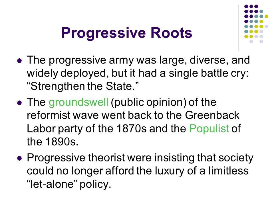 Progressive Roots The progressive army was large, diverse, and widely deployed, but it had a single battle cry: Strengthen the State. The groundswell