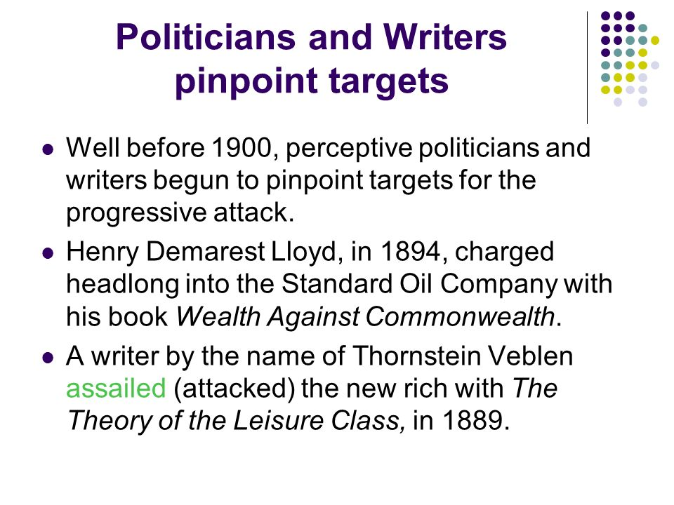 Politicians and Writers pinpoint targets Well before 1900, perceptive politicians and writers begun to pinpoint targets for the progressive attack. He