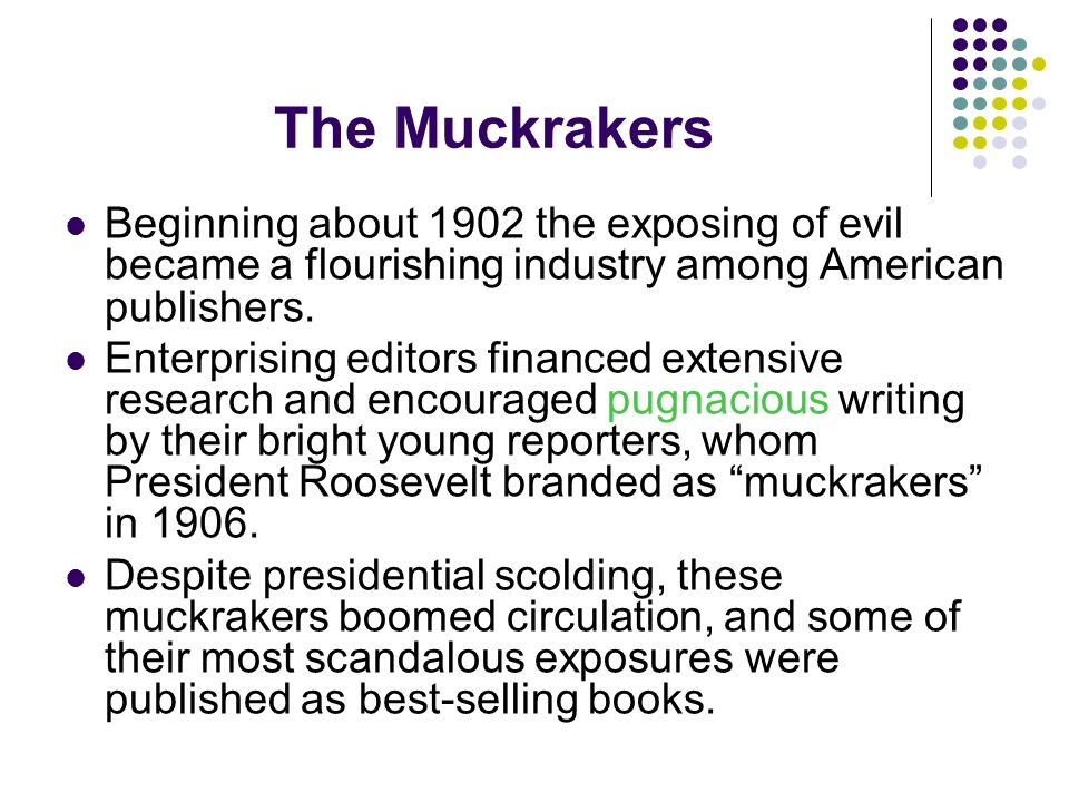 The Muckrakers Beginning about 1902 the exposing of evil became a flourishing industry among American publishers. Enterprising editors financed extens