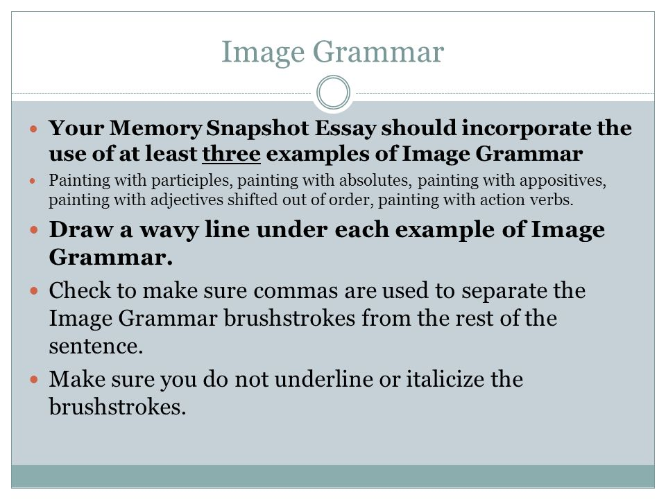 Image Grammar Your Memory Snapshot Essay should incorporate the use of at least three examples of Image Grammar Painting with participles, painting with absolutes, painting with appositives, painting with adjectives shifted out of order, painting with action verbs.