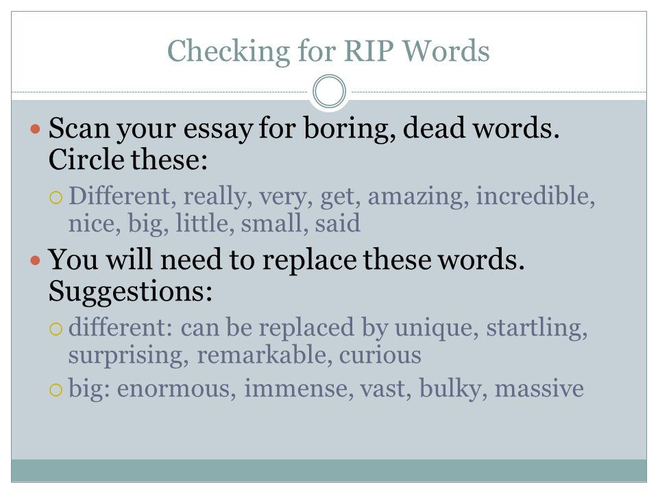 Checking for RIP Words Scan your essay for boring, dead words. Circle these: Different, really, very, get, amazing, incredible, nice, big, little, sma
