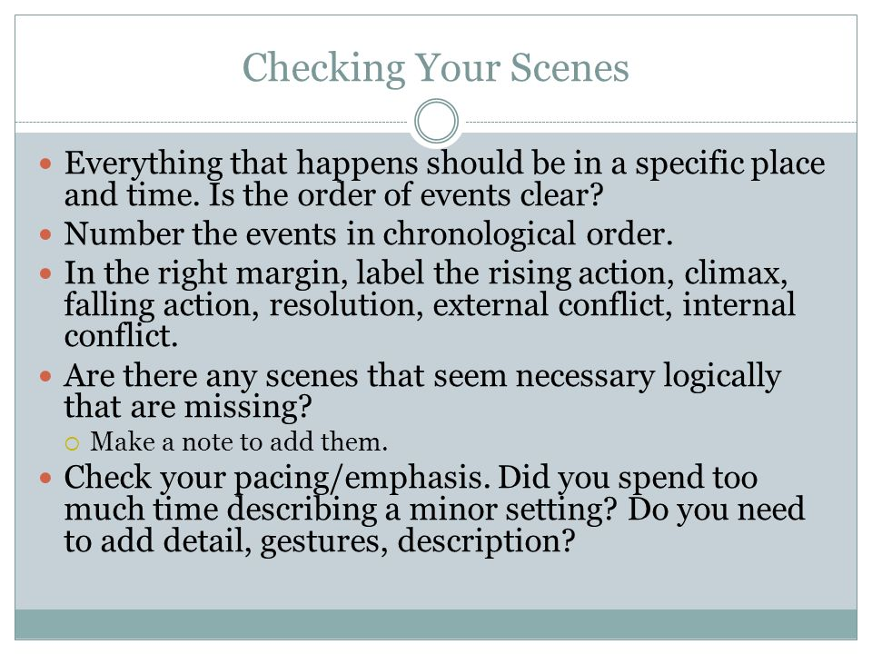 Checking Your Scenes Everything that happens should be in a specific place and time. Is the order of events clear? Number the events in chronological