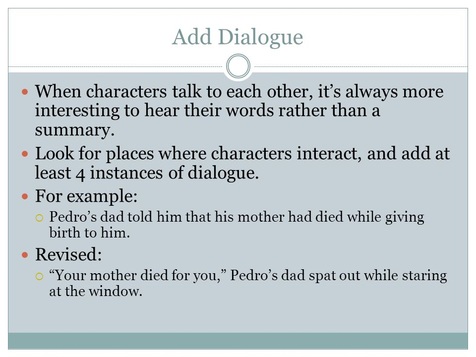 Add Dialogue When characters talk to each other, its always more interesting to hear their words rather than a summary. Look for places where characte