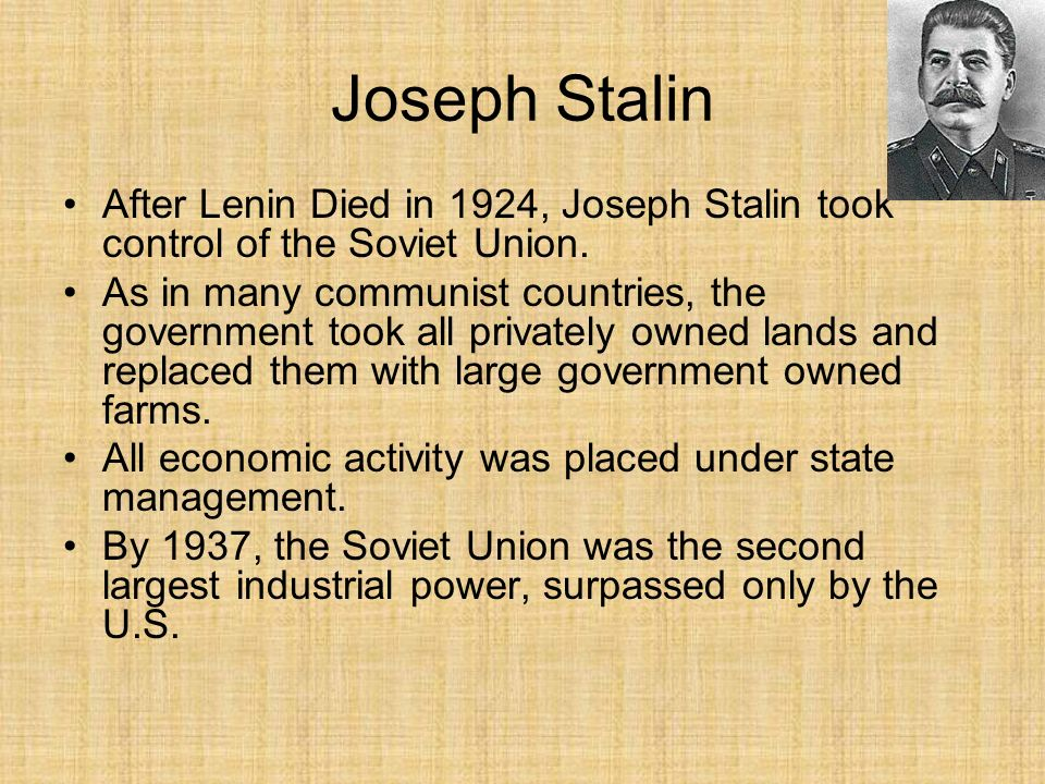 Joseph Stalin After Lenin Died in 1924, Joseph Stalin took control of the Soviet Union. As in many communist countries, the government took all privat