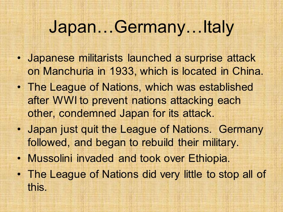 Japan…Germany…Italy Japanese militarists launched a surprise attack on Manchuria in 1933, which is located in China. The League of Nations, which was