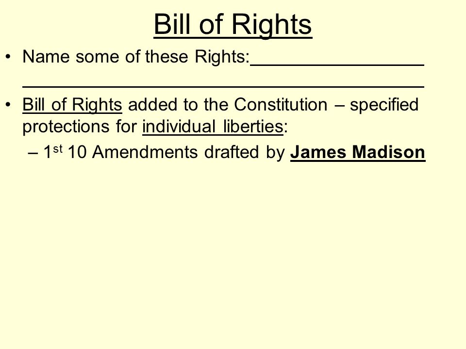 Bill of Rights Name some of these Rights: Bill of Rights added to the Constitution – specified protections for individual liberties: –1 st 10 Amendmen