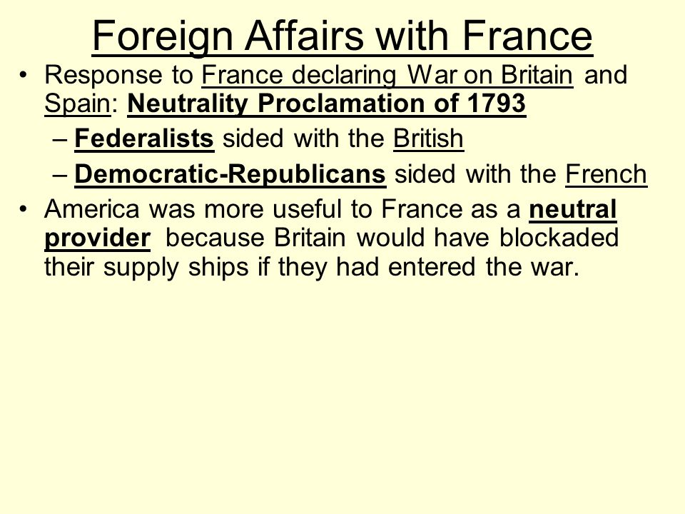 Foreign Affairs with France Response to France declaring War on Britain and Spain: Neutrality Proclamation of 1793 –Federalists sided with the British