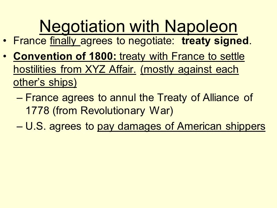 Negotiation with Napoleon France finally agrees to negotiate: treaty signed. Convention of 1800: treaty with France to settle hostilities from XYZ Aff