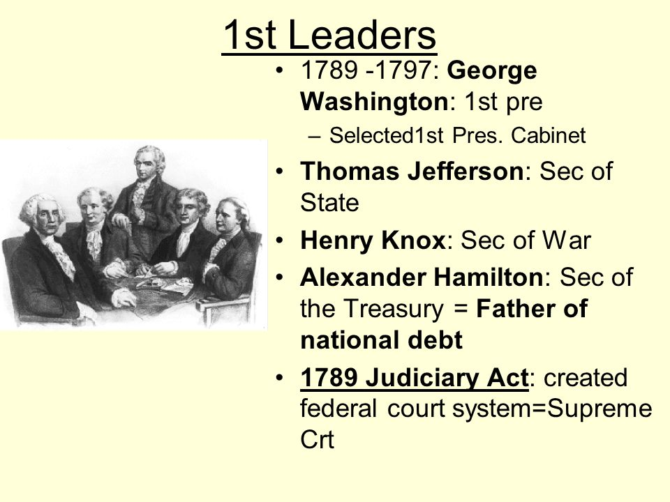 1st Leaders 1789 -1797: George Washington: 1st pre –Selected1st Pres. Cabinet Thomas Jefferson: Sec of State Henry Knox: Sec of War Alexander Hamilton