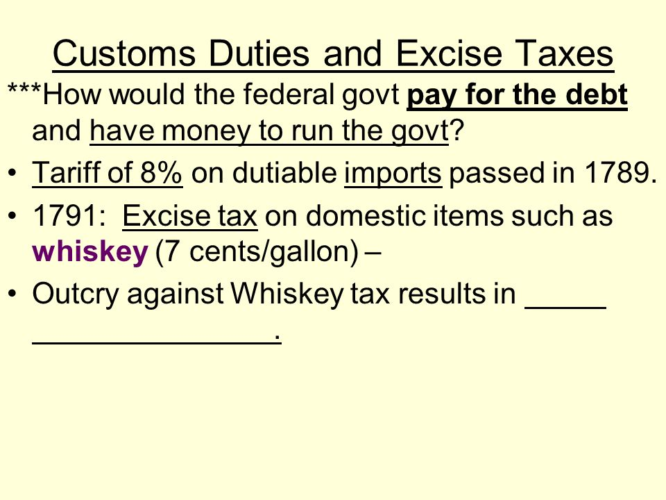 Customs Duties and Excise Taxes ***How would the federal govt pay for the debt and have money to run the govt? Tariff of 8% on dutiable imports passed