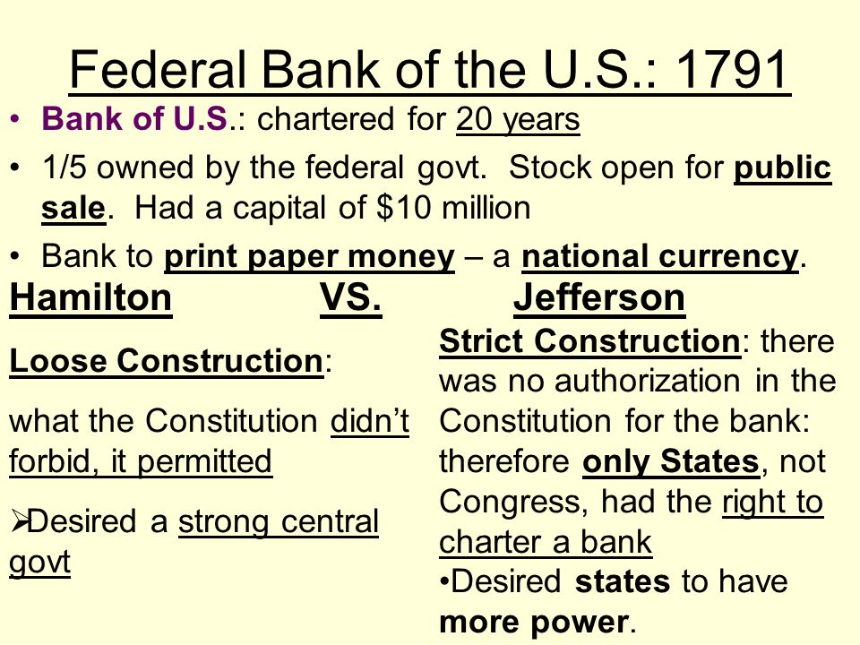 Federal Bank of the U.S.: 1791 Bank of U.S.: chartered for 20 years 1/5 owned by the federal govt. Stock open for public sale. Had a capital of $10 mi