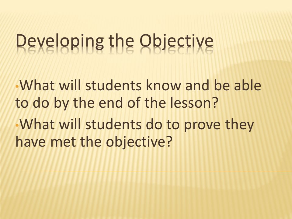 What will students know and be able to do by the end of the lesson? What will students do to prove they have met the objective?