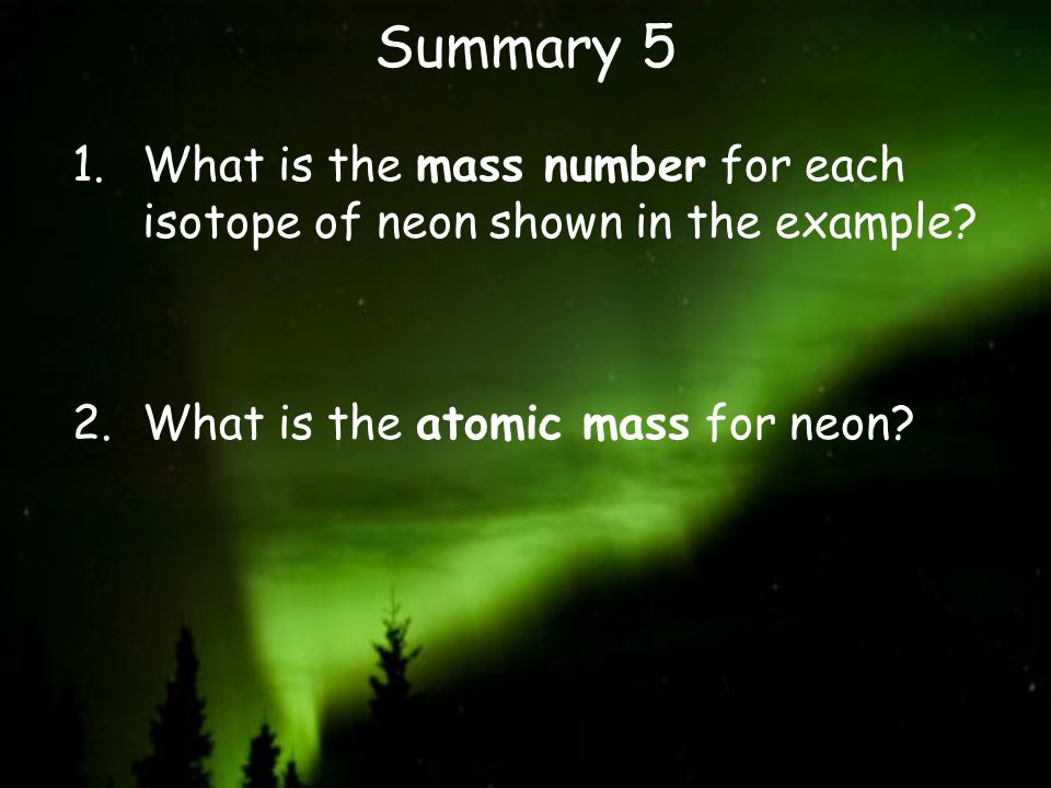 Summary 5 1.What is the mass number for each isotope of neon shown in the example? 2.What is the atomic mass for neon?