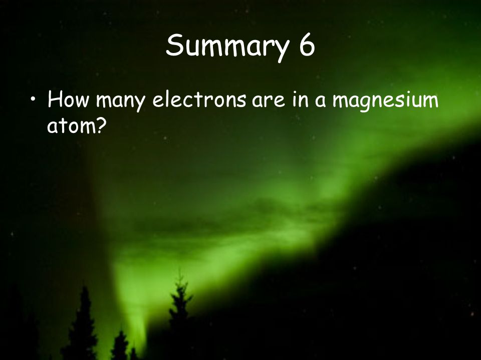 Summary 6 How many electrons are in a magnesium atom?