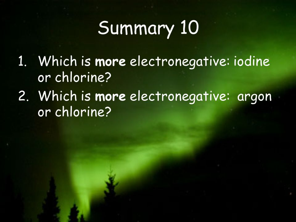 Summary 10 1.Which is more electronegative: iodine or chlorine? 2.Which is more electronegative: argon or chlorine?