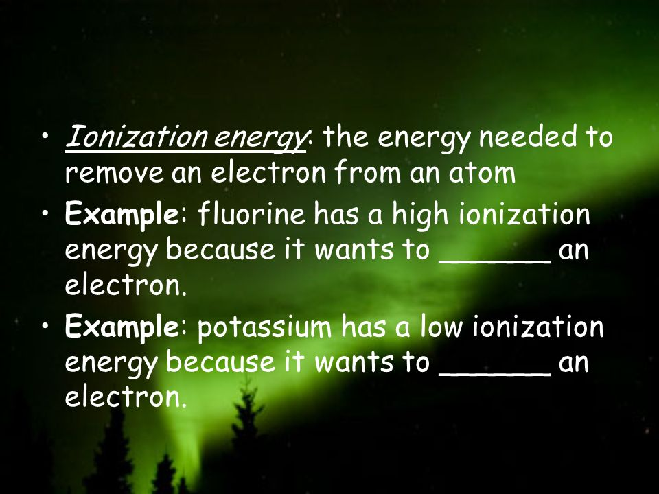 Ionization energy: the energy needed to remove an electron from an atom Example: fluorine has a high ionization energy because it wants to ______ an e