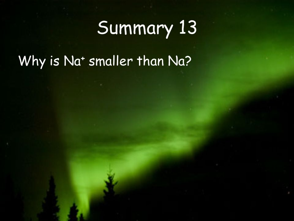 Summary 13 Why is Na + smaller than Na?