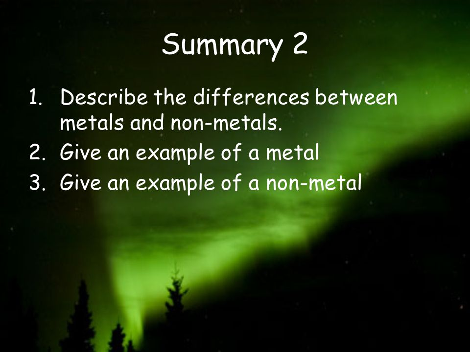 Summary 2 1.Describe the differences between metals and non-metals. 2.Give an example of a metal 3.Give an example of a non-metal