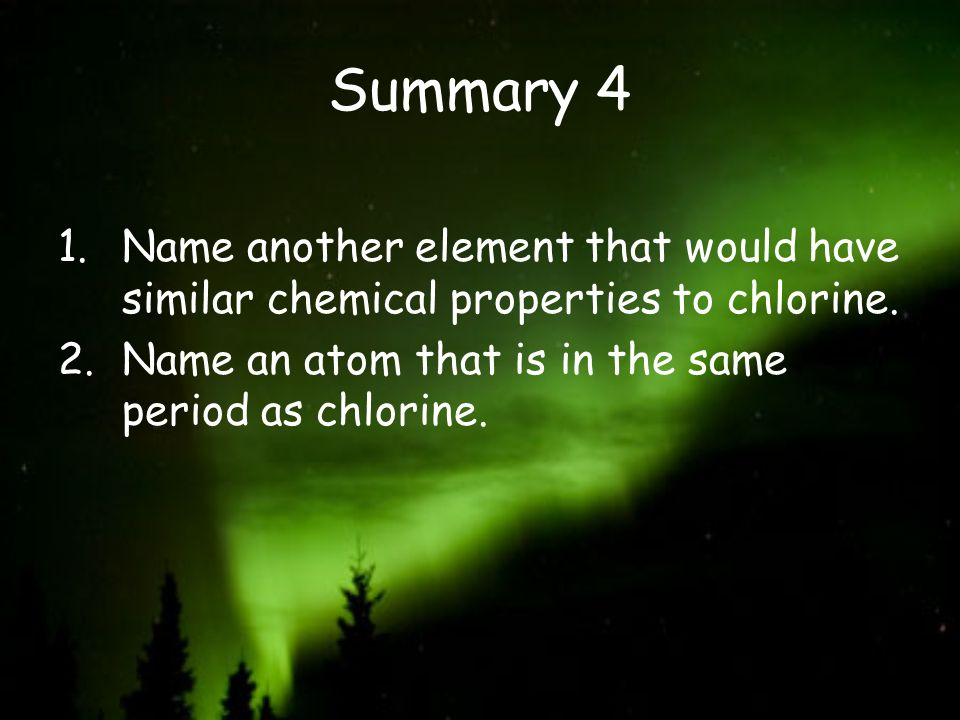 Summary 4 1.Name another element that would have similar chemical properties to chlorine. 2.Name an atom that is in the same period as chlorine.