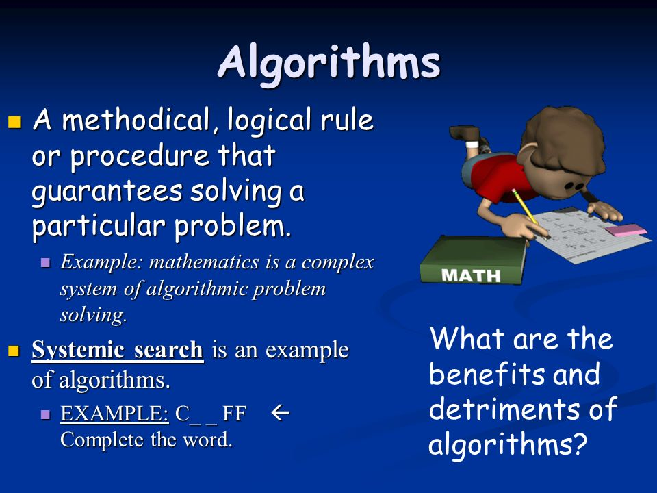 Algorithms A methodical, logical rule or procedure that guarantees solving a particular problem. A methodical, logical rule or procedure that guarante