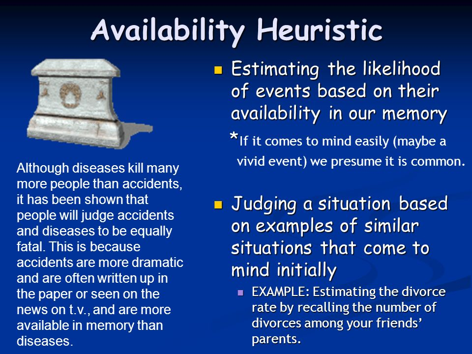 Availability Heuristic Estimating the likelihood of events based on their availability in our memory * If it comes to mind easily (maybe a vivid event