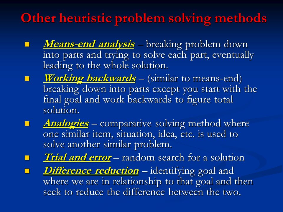 Other heuristic problem solving methods Means-end analysis – breaking problem down into parts and trying to solve each part, eventually leading to the