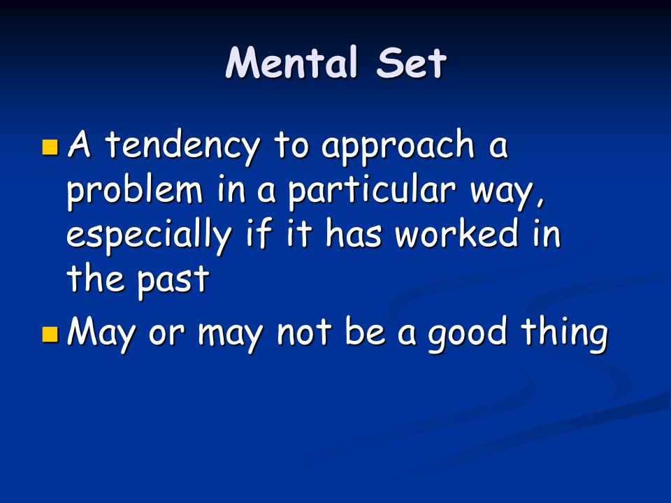 Mental Set A tendency to approach a problem in a particular way, especially if it has worked in the past A tendency to approach a problem in a particu