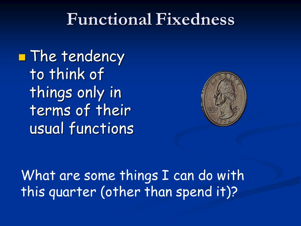 Functional Fixedness The tendency to think of things only in terms of their usual functions The tendency to think of things only in terms of their usu