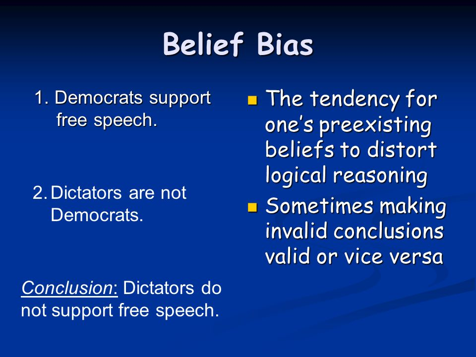 Belief Bias 1. Democrats support free speech. 1. Democrats support free speech. The tendency for ones preexisting beliefs to distort logical reasoning