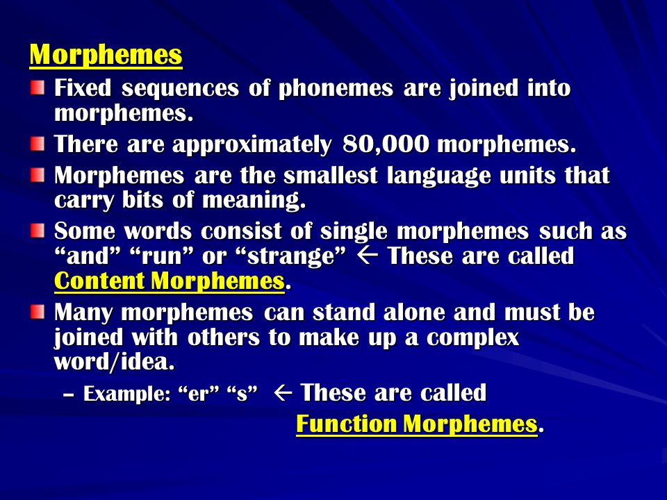 Morphemes Fixed sequences of phonemes are joined into morphemes. There are approximately 80,000 morphemes. Morphemes are the smallest language units t
