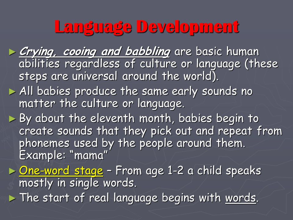 Language Development Crying, cooing and babbling are basic human abilities regardless of culture or language (these steps are universal around the wor