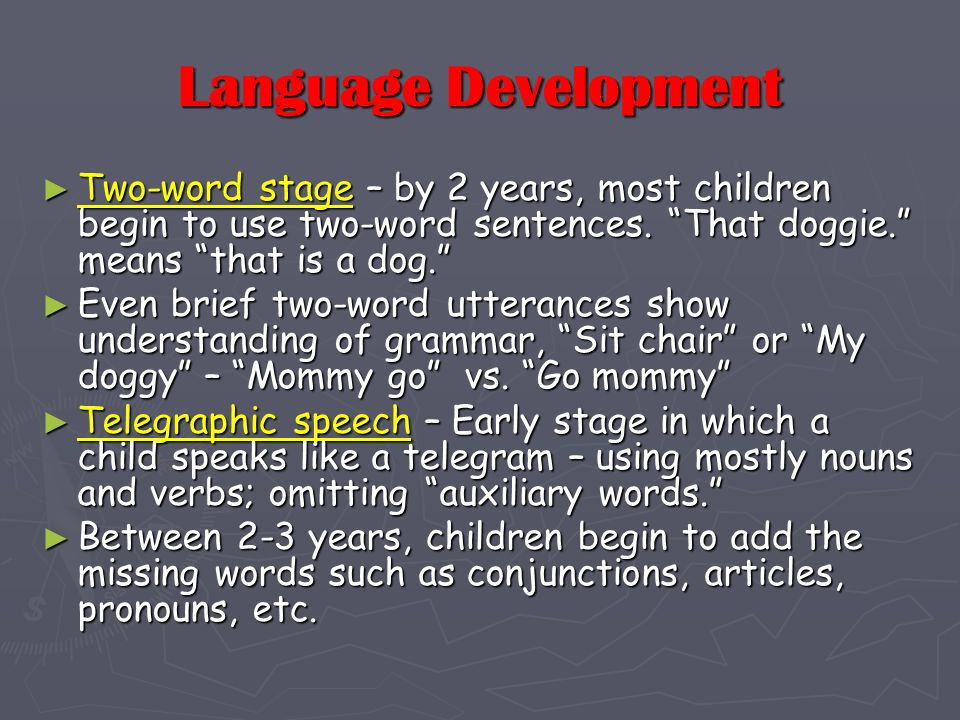 Language Development Two-word stage – by 2 years, most children begin to use two-word sentences. That doggie. means that is a dog. Two-word stage – by