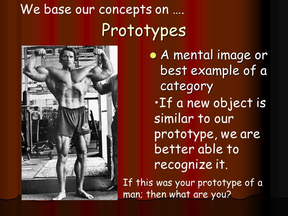 Prototypes A mental image or best example of a category A mental image or best example of a category We base our concepts on …. If a new object is sim