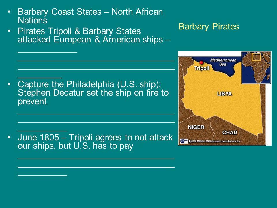 Barbary Pirates Barbary Coast States – North African Nations Pirates Tripoli & Barbary States attacked European & American ships – ____________ ______