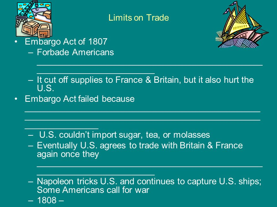 Limits on Trade Embargo Act of 1807 –Forbade Americans ______________________________________________ ________________________ –It cut off supplies to