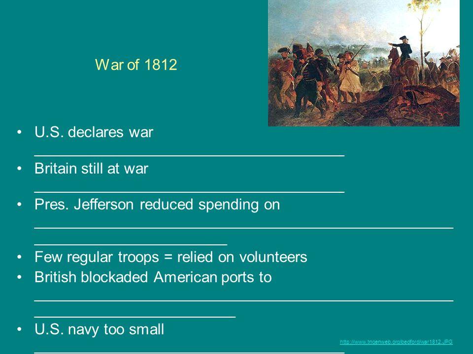 War of 1812 U.S. declares war _____________________________________ Britain still at war _____________________________________ Pres. Jefferson reduced