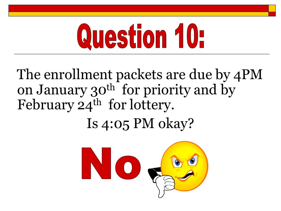 The enrollment packets are due by 4PM on January 30 th for priority and by February 24 th for lottery. Is 4:05 PM okay?