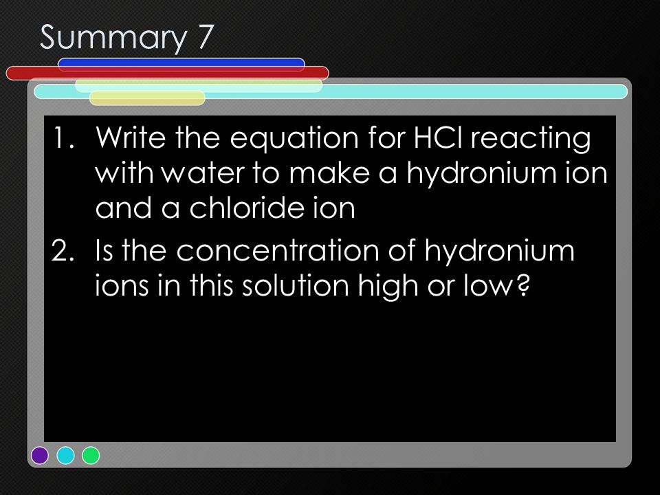 Summary 7 1.Write the equation for HCl reacting with water to make a hydronium ion and a chloride ion 2.Is the concentration of hydronium ions in this
