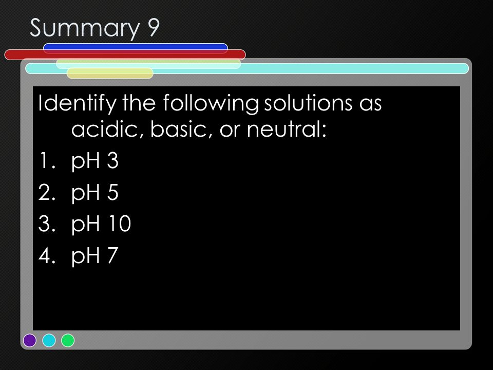 Summary 9 Identify the following solutions as acidic, basic, or neutral: 1.pH 3 2.pH 5 3.pH 10 4.pH 7