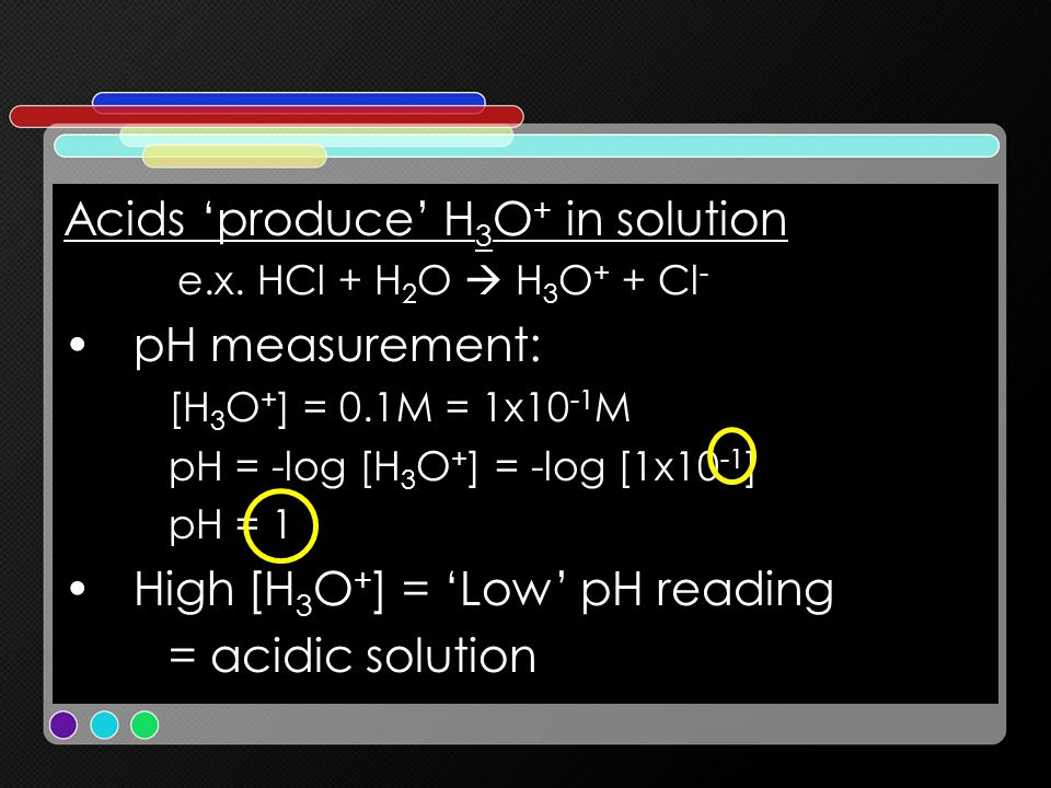 Acids produce H 3 O + in solution e.x. HCl + H 2 O H 3 O + + Cl - pH measurement: [H 3 O + ] = 0.1M = 1x10 -1 M pH = -log [H 3 O + ] = -log [1x10 -1 ]