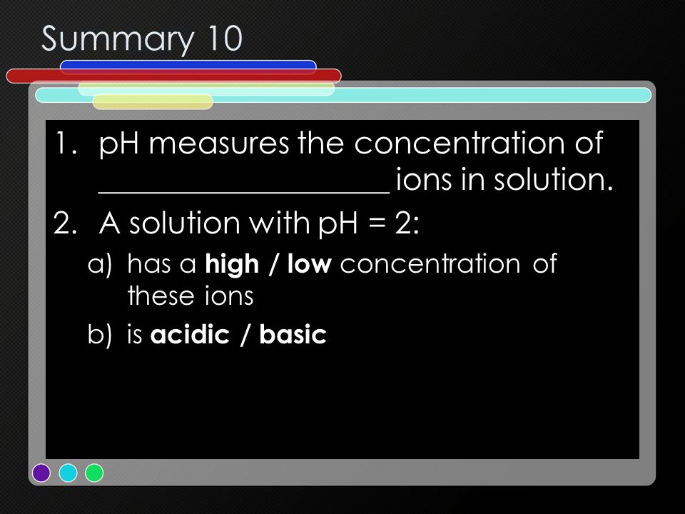Summary 10 1.pH measures the concentration of ___________________ ions in solution. 2.A solution with pH = 2: a)has a high / low concentration of thes