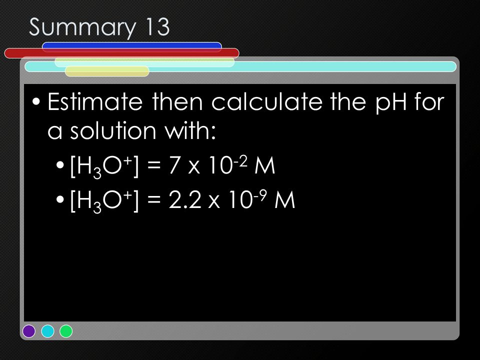 Summary 13 Estimate then calculate the pH for a solution with: [H 3 O + ] = 7 x 10 -2 M [H 3 O + ] = 2.2 x 10 -9 M