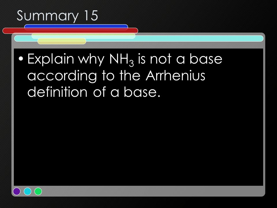 Summary 15 Explain why NH 3 is not a base according to the Arrhenius definition of a base.